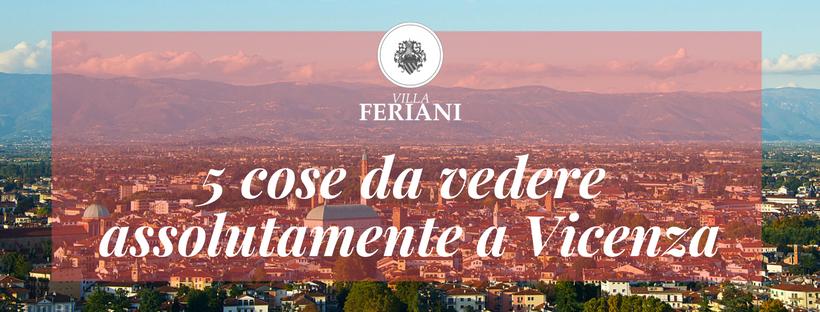 5 cose da vedere assolutamente a Vicenza!